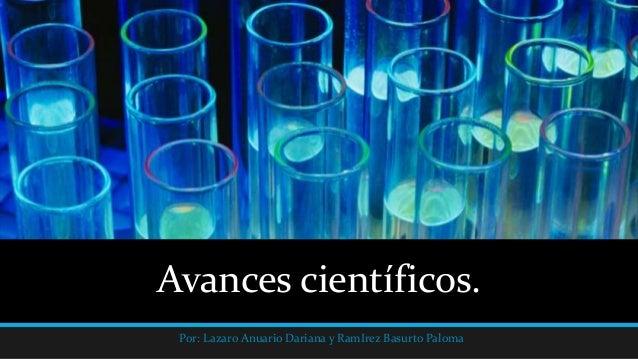Avances científicos. Por: Lazaro Anuario Dariana y RamIrez Basurto Paloma