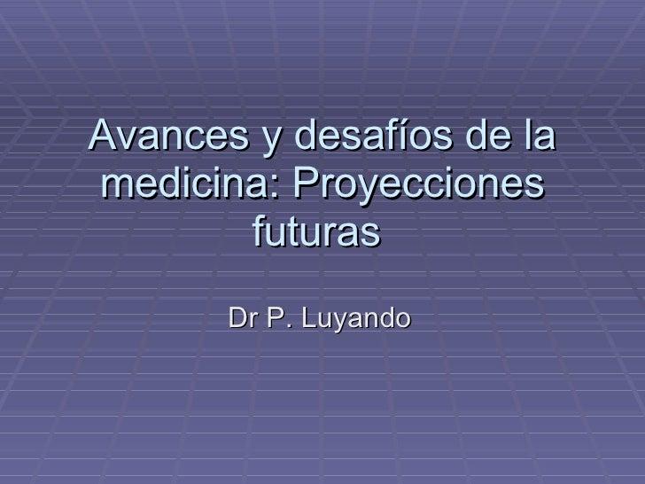 Avances y desafíos de la medicina: Proyecciones futuras  Dr P. Luyando
