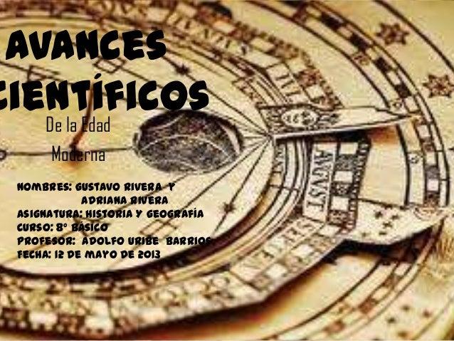 AvancesCientíficosDe la EdadModernaNombres: Gustavo Rivera yAdriana RiveraAsignatura: Historia Y geografíaCurso: 8° Básico...