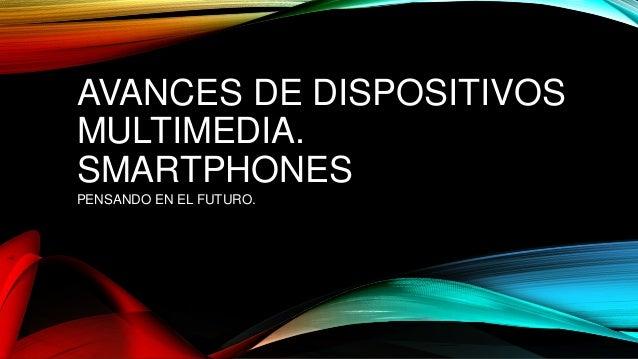 AVANCES DE DISPOSITIVOS MULTIMEDIA. SMARTPHONES PENSANDO EN EL FUTURO.