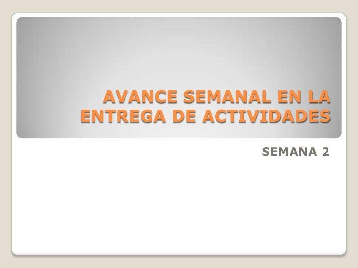 AVANCE SEMANAL EN LA ENTREGA DE ACTIVIDADES<br />SEMANA 2<br />