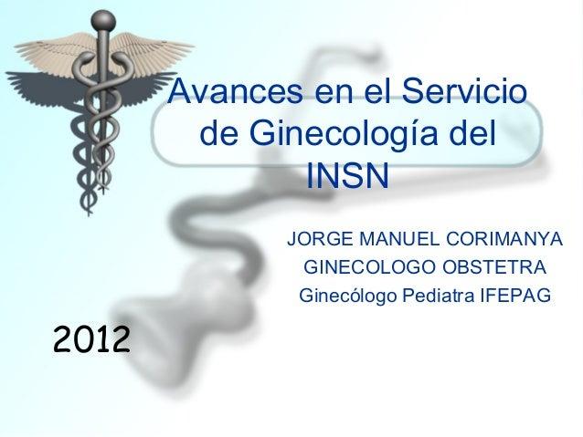 Avances en el Servicio        de Ginecología del              INSN              JORGE MANUEL CORIMANYA               GINEC...