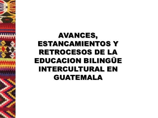 AVANCES, ESTANCAMIENTOS Y RETROCESOS DE LAEDUCACION BILINGÜE INTERCULTURAL EN    GUATEMALA