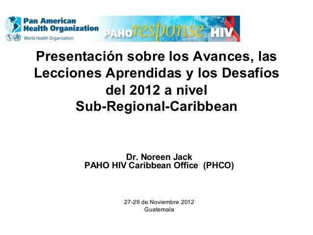 Presentación sobre los Avances, las Lecciones Aprendidas y los Desafíos del 2012 a nivel Sub-Regional-Caribbean Dr. Noreen...