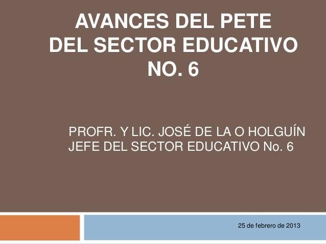 AVANCES DEL PETEDEL SECTOR EDUCATIVO        NO. 6 PROFR. Y LIC. JOSÉ DE LA O HOLGUÍN JEFE DEL SECTOR EDUCATIVO No. 6      ...