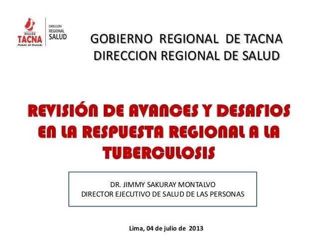 REVISIÓN DE AVANCES Y DESAFIOS EN LA RESPUESTA REGIONAL A LA TUBERCULOSIS GOBIERNO REGIONAL DE TACNA DIRECCION REGIONAL DE...