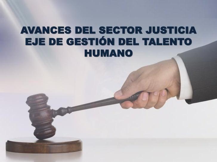 AVANCES DEL SECTOR JUSTICIA EJE DE GESTIÓN DEL TALENTO          HUMANO