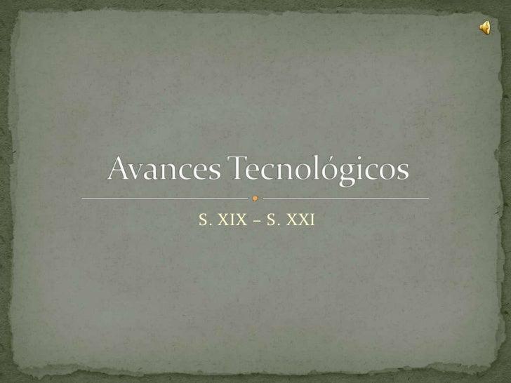 S. XIX – S. XXI<br />Avances Tecnológicos<br />