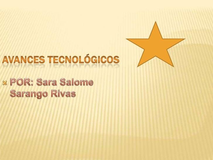 AVANCES TECNOLÓGICOS <br />POR: Sara Salome Sarango Rivas <br />