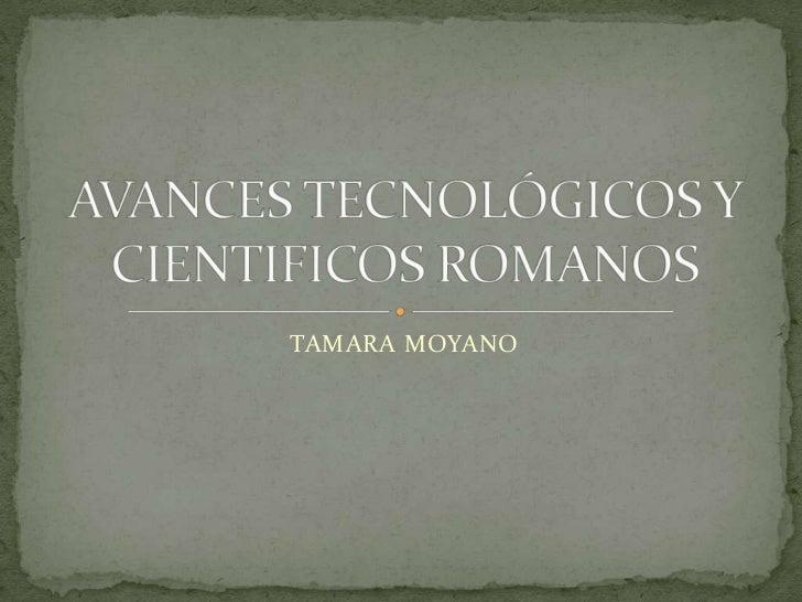 TAMARA MOYANO<br />AVANCES TECNOLÓGICOS Y CIENTIFICOS ROMANOS<br />