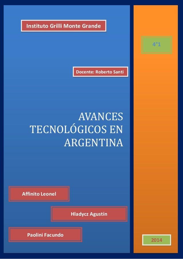 AVANCES TECNOLÓGICOS EN ARGENTINA  Instituto Grilli Monte Grande  4°1  Docente: Roberto Santi  2014  Hladycz Agustín  Affi...