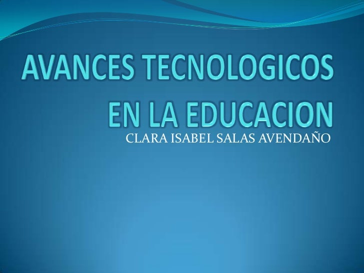 AVANCES TECNOLOGICOS EN LA EDUCACION<br />CLARA ISABEL SALAS AVENDAÑO<br />
