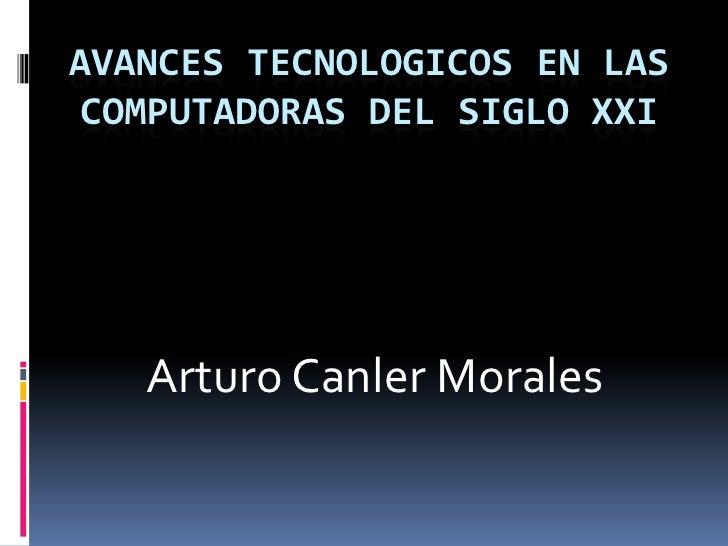 Avances Tecnologicos en las Computadoras del Siglo XXI<br />Arturo Canler Morales <br />