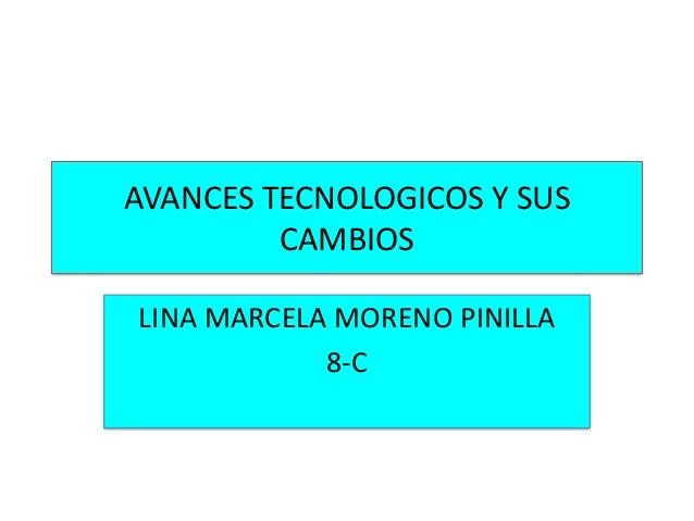 AVANCES TECNOLOGICOS Y SUS         CAMBIOSLINA MARCELA MORENO PINILLA            8-C