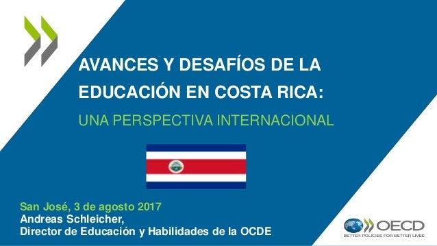 AVANCES Y DESAFÍOS DE LA EDUCACIÓN EN COSTA RICA: UNA PERSPECTIVA INTERNACIONAL San José, 3 de agosto 2017 Andreas Schleic...