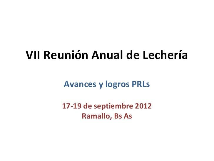 VII Reunión Anual de Lechería      Avances y logros PRLs      17-19 de septiembre 2012           Ramallo, Bs As