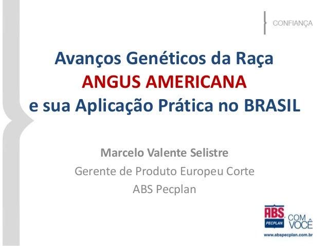 Avanços Genéticos da Raça  ANGUS AMERICANA  e sua Aplicação Prática no BRASIL  Marcelo Valente Selistre  Gerente de Produt...
