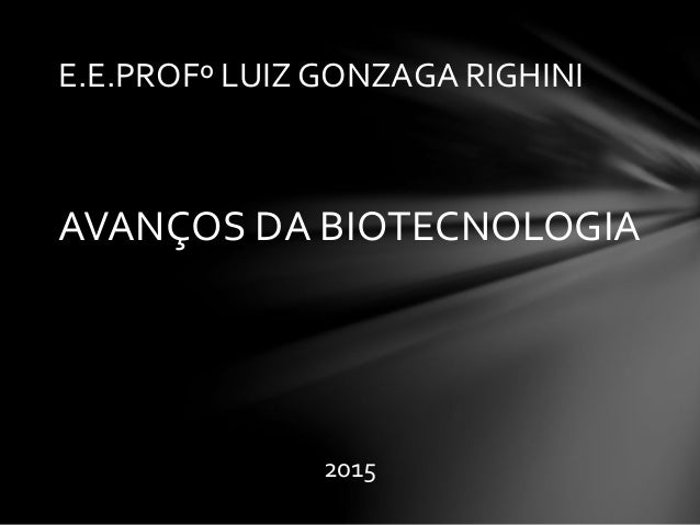 AVANÇOS DA BIOTECNOLOGIA 2015 E.E.PROFº LUIZ GONZAGA RIGHINI