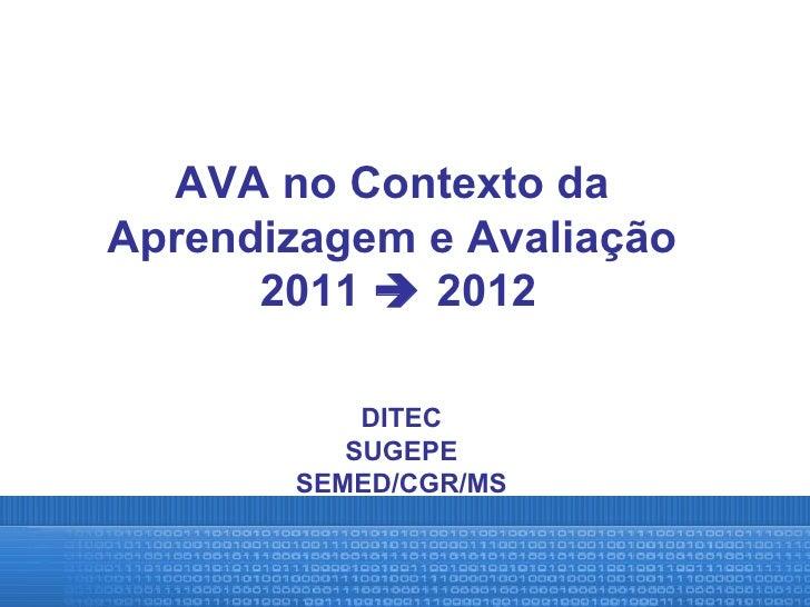 AVA no Contexto daAprendizagem e Avaliação      2011  2012           DITEC          SUGEPE       SEMED/CGR/MS
