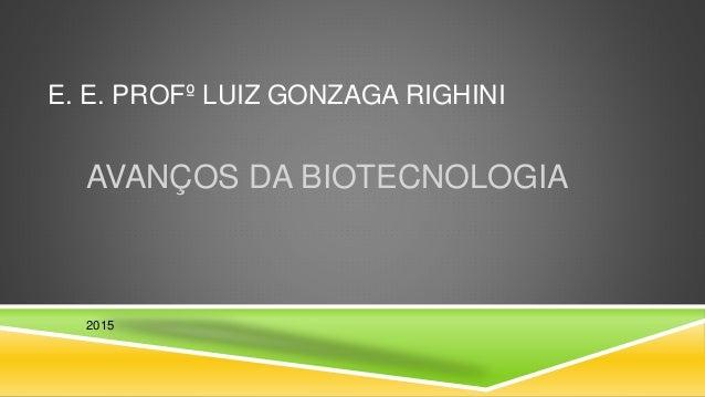 E. E. PROFº LUIZ GONZAGA RIGHINI AVANÇOS DA BIOTECNOLOGIA 2015