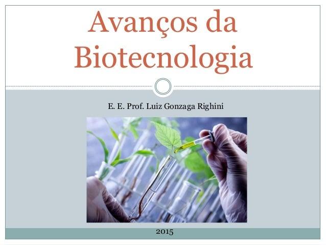Avanços da Biotecnologia E. E. Prof. Luiz Gonzaga Righini 2015