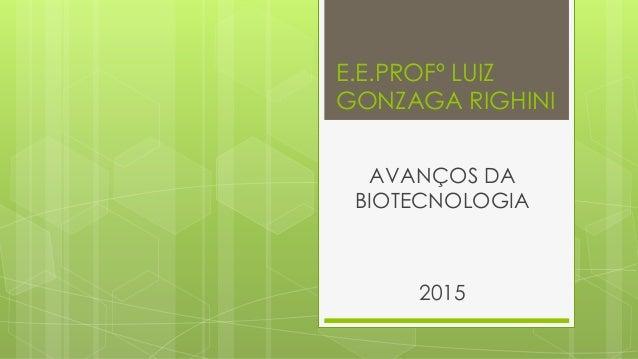 E.E.PROFº LUIZ GONZAGA RIGHINI AVANÇOS DA BIOTECNOLOGIA 2015