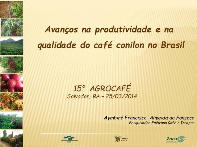 Aymbiré Francisco Almeida da Fonseca Pesquisador Embrapa Café / Incaper 15º AGROCAFÉ Salvador, BA – 25/03/2014 Avanços na ...
