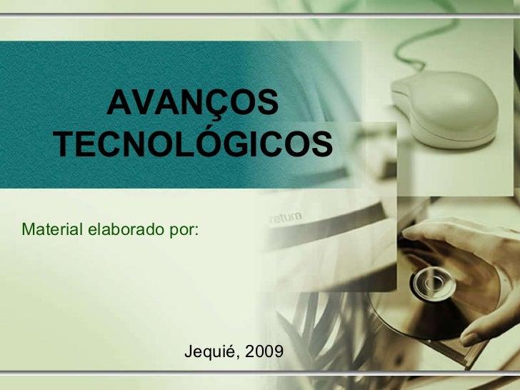 AVANÇOS TECNOLÓGICOS Material elaborado por: Jequié, 2009