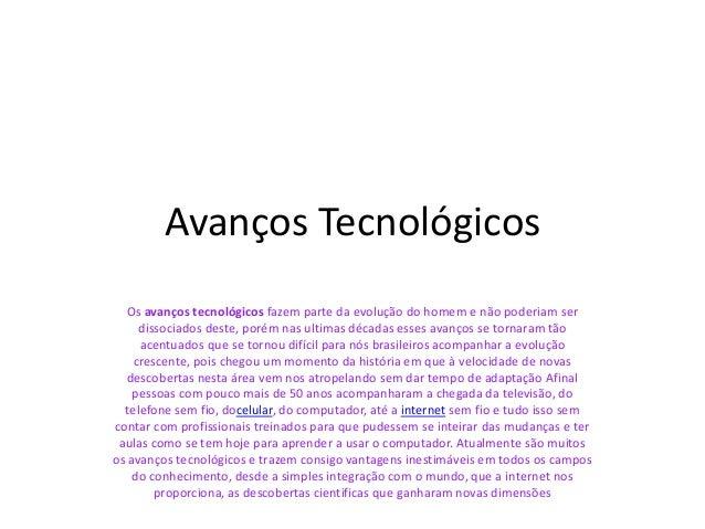 Avanços Tecnológicos Os avanços tecnológicos fazem parte da evolução do homem e não poderiam ser dissociados deste, porém ...