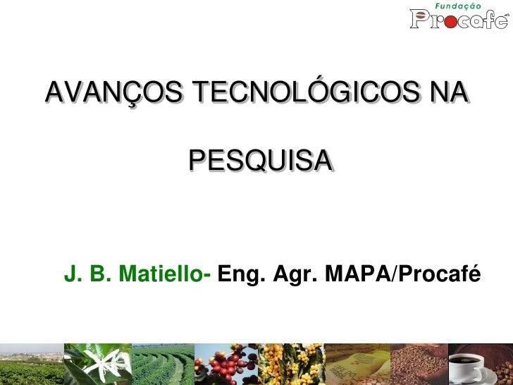 AVANÇOS TECNOLÓGICOS NA              PESQUISA    J. B. Matiello- Eng. Agr. MAPA/Procafé