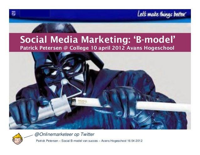 Patrick Petersen – Social B-model van succes – Avans Hogeschool 16 04 2012Social Media Marketing: 'B-model'Patrick Peterse...