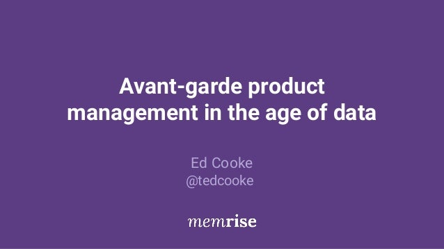Avant-garde product management in the age of data Ed Cooke @tedcooke