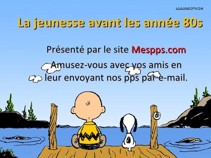 La jeunesse avant les année 80s Présenté par le site  Mespps.com Amusez-vous avec vos amis en leur envoyant nos pps par e-...