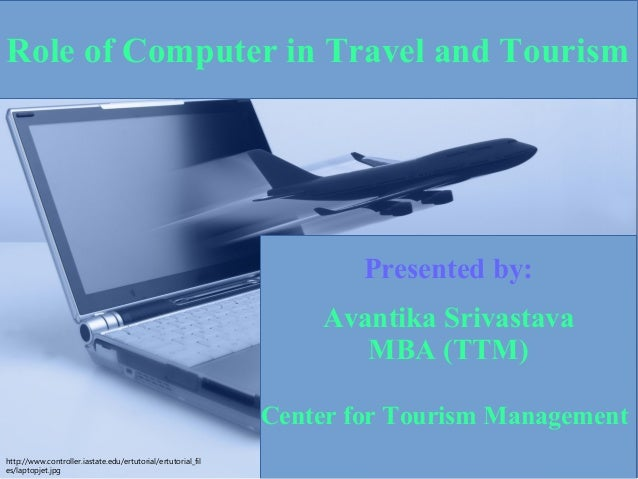 Presented by: Avantika Srivastava MBA (TTM) Center for Tourism Management Role of Computer in Travel and Tourism http://ww...