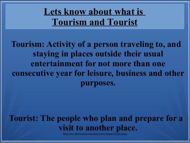 Tourism: Activity of a person traveling to, and staying in places outside their usual entertainment for not more than one ...