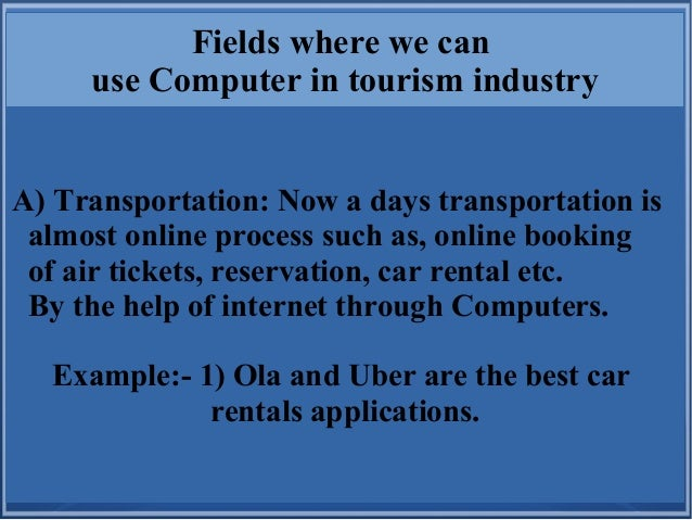 Fields where we can use Computer in tourism industry A) Transportation: Now a days transportation is almost online process...