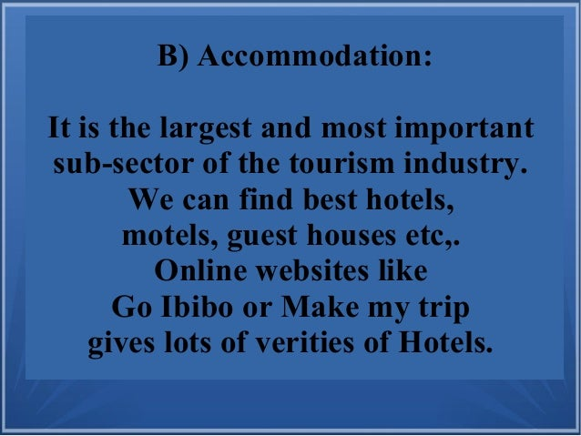 B) Accommodation: It is the largest and most important sub-sector of the tourism industry. We can find best hotels, motels...