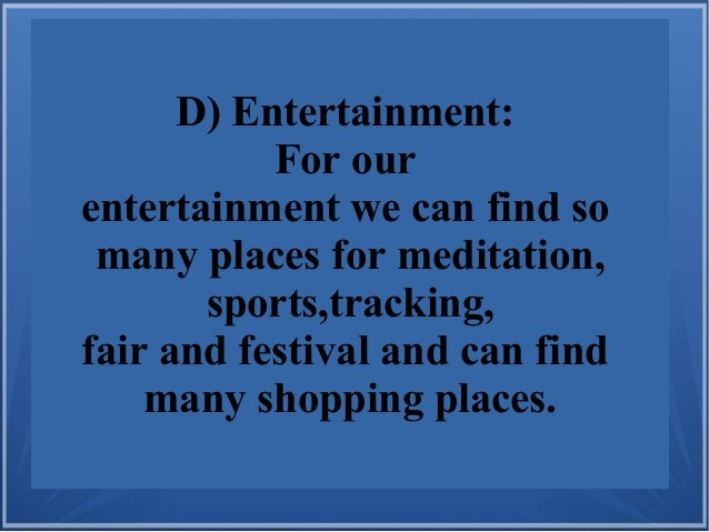 D) Entertainment: For our entertainment we can find so many places for meditation, sports,tracking, fair and festival and ...