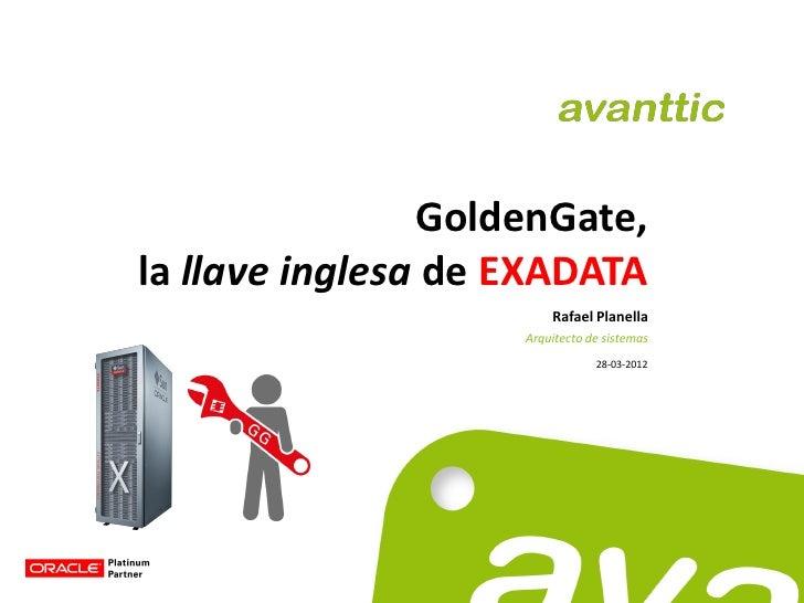 GoldenGate,la llave inglesa de EXADATA                        Rafael Planella                    Arquitecto de sistemas   ...