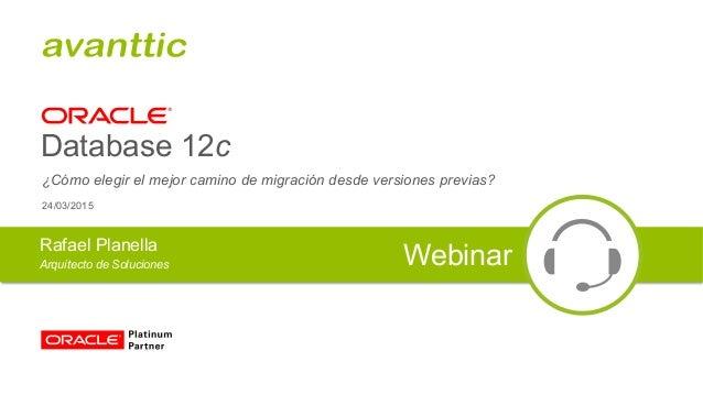 Database 12c ¿Cómo elegir el mejor camino de migración desde versiones previas? Rafael Planella Arquitecto de Soluciones W...