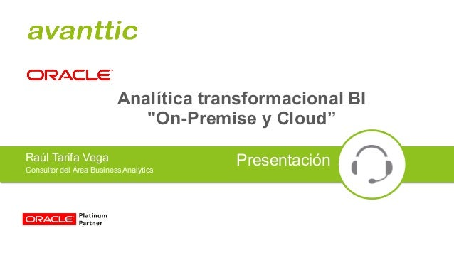 "Analítica transformacional BI ""On-Premise y Cloud"" Raúl Tarifa Vega Consultor del Área BusinessAnalytics Presentación"
