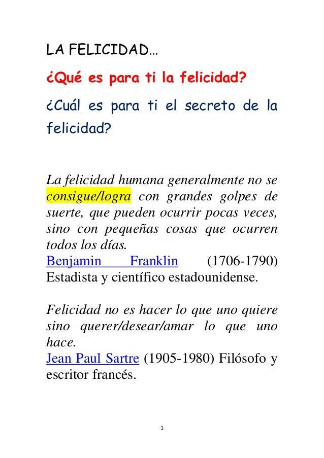 1 LA FELICIDAD… ¿Qué es para ti la felicidad? ¿Cuál es para ti el secreto de la felicidad? La felicidad humana generalment...