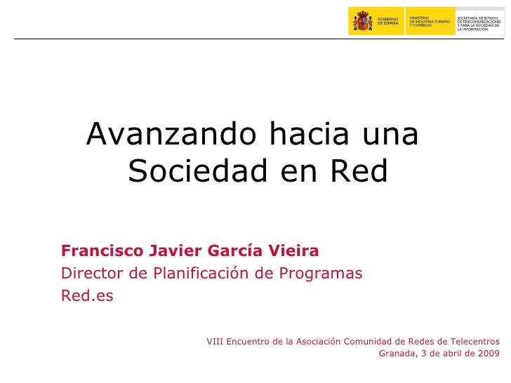 Avanzando hacia una  Sociedad en Red <ul><ul><ul><li>Francisco Javier García Vieira </li></ul></ul></ul><ul><ul><ul><li>Di...