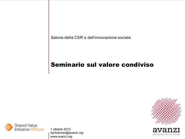 Salone della CSR e dell'innovazione sociale  Seminario sul valore condiviso  1 ottobre 2013 bartolomeo@avanzi.org www.avan...
