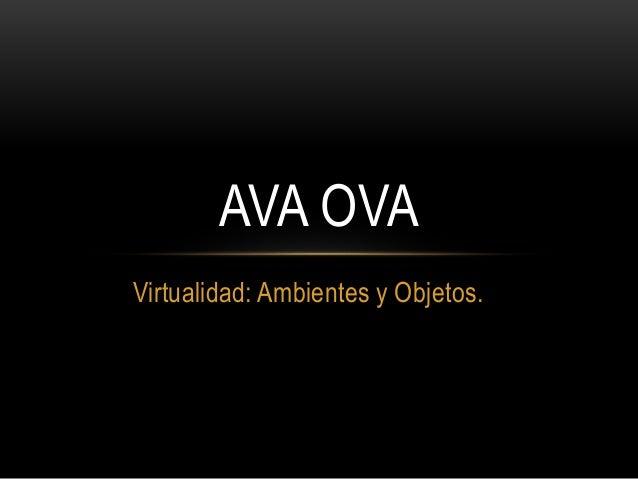 Virtualidad: Ambientes y Objetos. AVA OVA