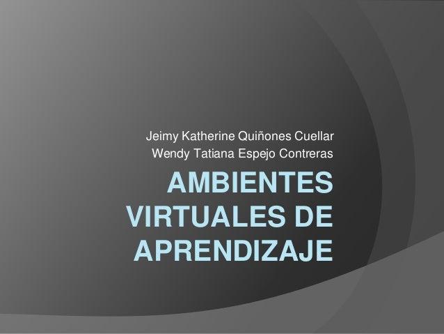 AMBIENTES VIRTUALES DE APRENDIZAJE Jeimy Katherine Quiñones Cuellar Wendy Tatiana Espejo Contreras