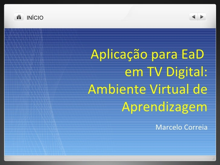 INÍCIO Aplicação para EaD  em TV Digital: Ambiente Virtual de Aprendizagem Marcelo Correia