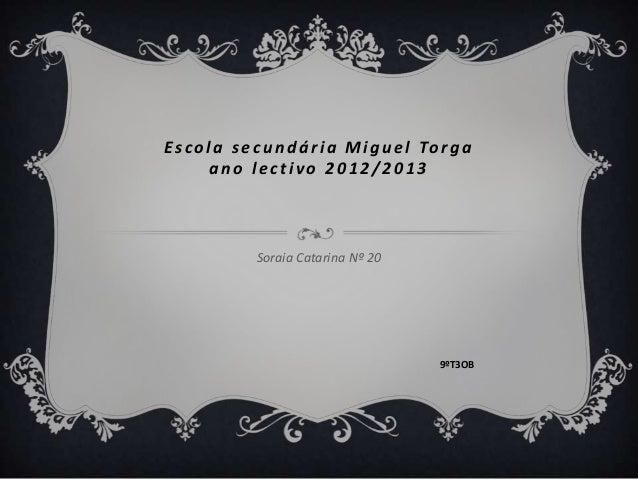 E s c o l a s e c u n d á r i a M i g u e l To r g a         ano lectivo 2012/2013               Soraia Catarina Nº 20    ...