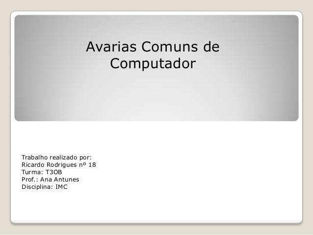 Avarias Comuns de                      ComputadorTrabalho realizado por:Ricardo Rodrigues nº 18Turma: T3OBProf.: Ana Antun...