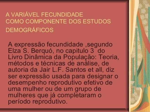 A VARIÁVEL FECUNDIDADECOMO COMPONENTE DOS ESTUDOSDEMOGRÁFICOSA expressão fecundidade ,segundoElza S. Berquó, no capitulo 3...
